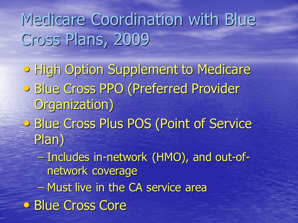 Medicare Coordination with Blue Cross Plans, 2009 High Option Supplement to Medicare High Option Supplement to Medicare Blue Cross PPO (Preferred Provider Organization) Blue Cross PPO (Preferred Provider Organization) Blue Cross Plus POS (Point of Service Plan) Blue Cross Plus POS (Point of Service Plan) –Includes in-network (HMO), and out-of- network coverage –Must live in the CA service area Blue Cross Core Blue Cross Core