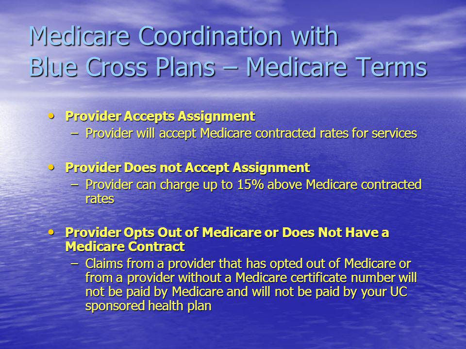 Medicare Coordination with Blue Cross Plans – Medicare Terms Provider Accepts Assignment Provider Accepts Assignment –Provider will accept Medicare contracted rates for services Provider Does not Accept Assignment Provider Does not Accept Assignment –Provider can charge up to 15% above Medicare contracted rates Provider Opts Out of Medicare or Does Not Have a Medicare Contract Provider Opts Out of Medicare or Does Not Have a Medicare Contract –Claims from a provider that has opted out of Medicare or from a provider without a Medicare certificate number will not be paid by Medicare and will not be paid by your UC sponsored health plan
