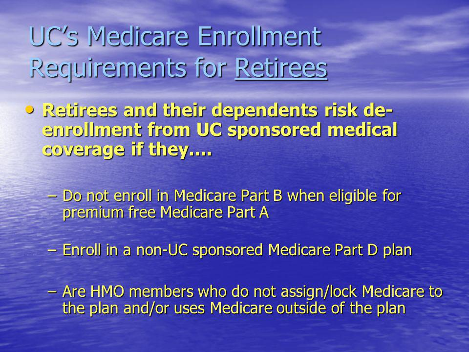 UCs Medicare Enrollment Requirements for Retirees Retirees and their dependents risk de- enrollment from UC sponsored medical coverage if they….