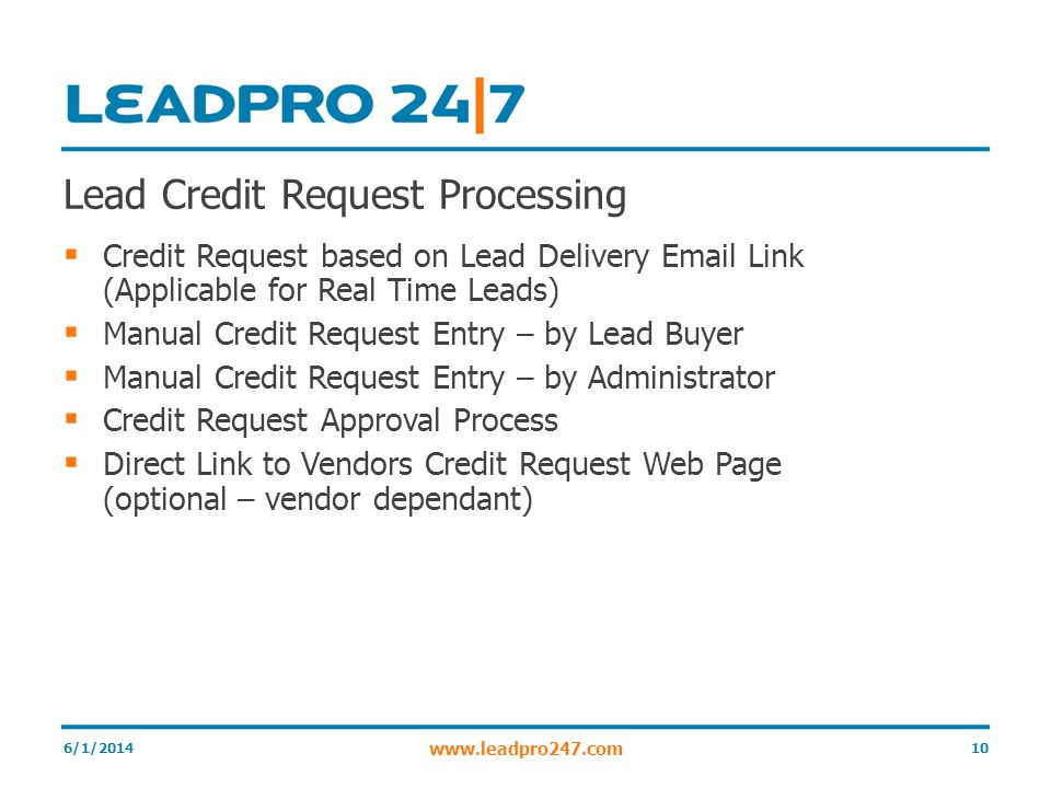 Lead Credit Request Processing Credit Request based on Lead Delivery Email Link (Applicable for Real Time Leads) Manual Credit Request Entry – by Lead Buyer Manual Credit Request Entry – by Administrator Credit Request Approval Process Direct Link to Vendors Credit Request Web Page (optional – vendor dependant) 6/1/201410 www.leadpro247.com
