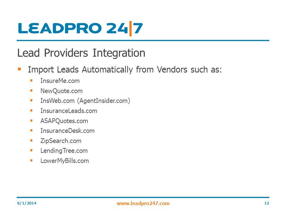 Lead Providers Integration Import Leads Automatically from Vendors such as: InsureMe.com NewQuote.com InsWeb.com (AgentInsider.com) InsuranceLeads.com ASAPQuotes.com InsuranceDesk.com ZipSearch.com LendingTree.com LowerMyBills.com 6/1/201412 www.leadpro247.com