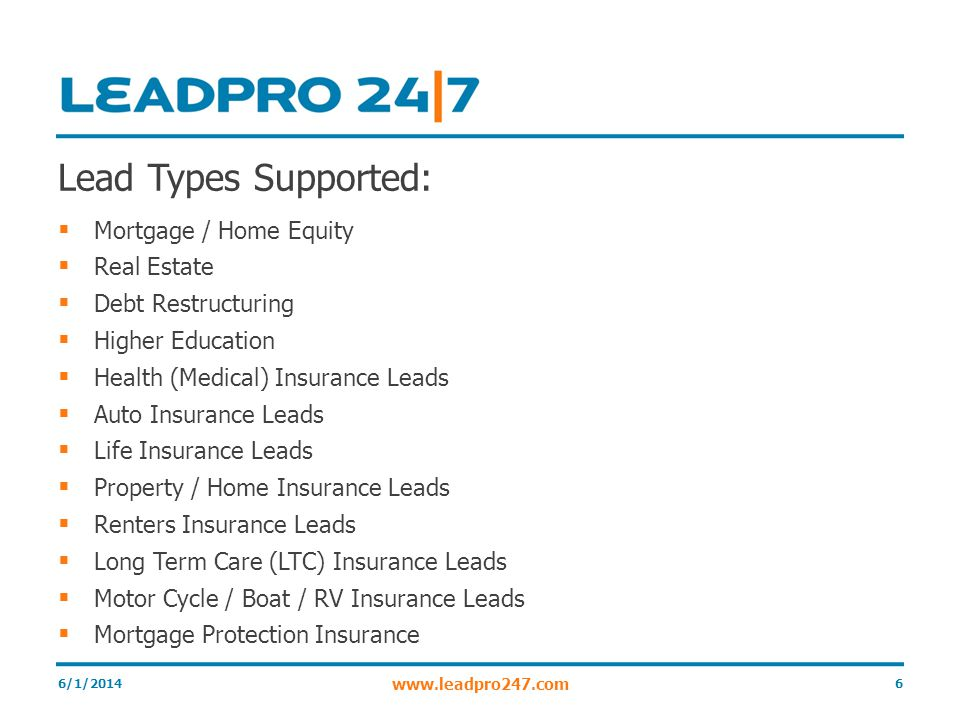 Lead Types Supported: Mortgage / Home Equity Real Estate Debt Restructuring Higher Education Health (Medical) Insurance Leads Auto Insurance Leads Life Insurance Leads Property / Home Insurance Leads Renters Insurance Leads Long Term Care (LTC) Insurance Leads Motor Cycle / Boat / RV Insurance Leads Mortgage Protection Insurance 6/1/20146 www.leadpro247.com