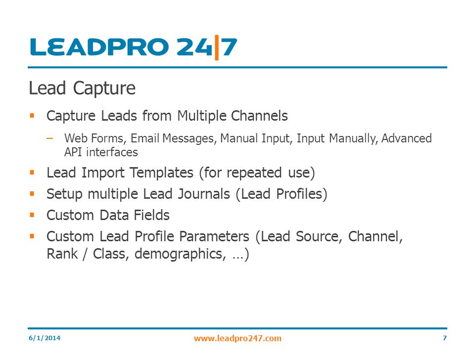 Lead Capture Capture Leads from Multiple Channels –Web Forms, Email Messages, Manual Input, Input Manually, Advanced API interfaces Lead Import Templates (for repeated use) Setup multiple Lead Journals (Lead Profiles) Custom Data Fields Custom Lead Profile Parameters (Lead Source, Channel, Rank / Class, demographics, …) 6/1/2014 www.leadpro247.com 7