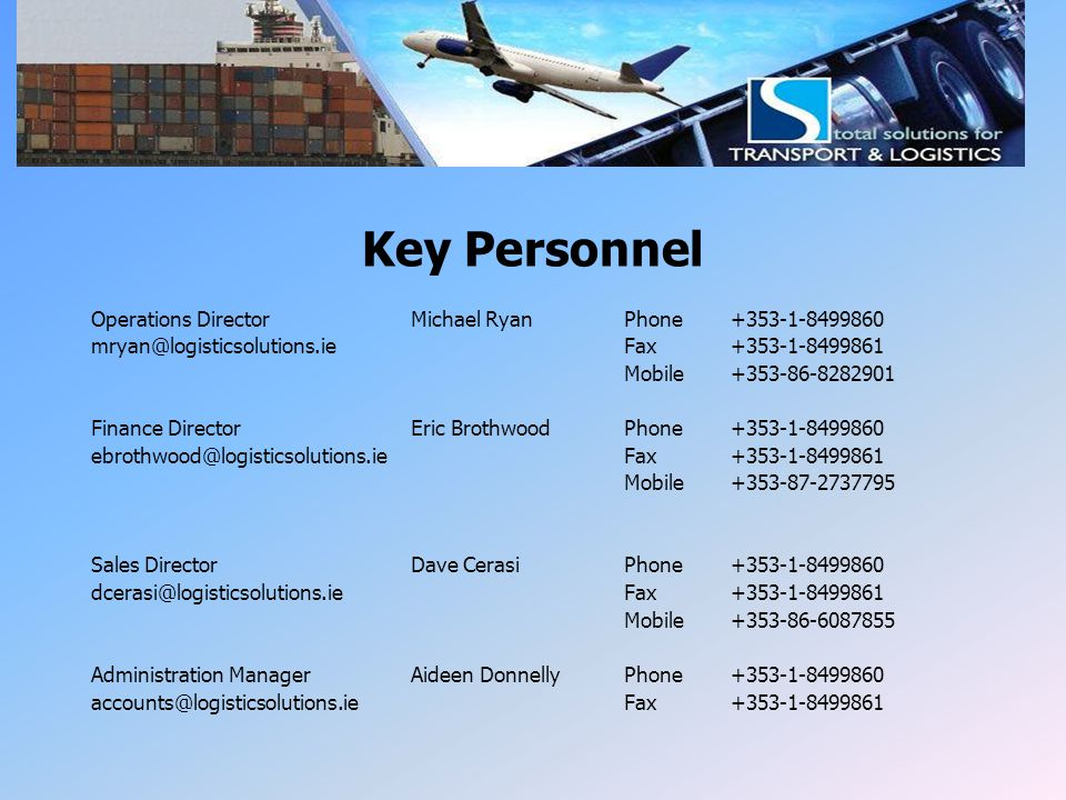 LSI Key Personnel Key Personnel Operations DirectorMichael RyanPhone +353-1-8499860 mryan@logisticsolutions.ie Fax+353-1-8499861 Mobile+353-86-8282901
