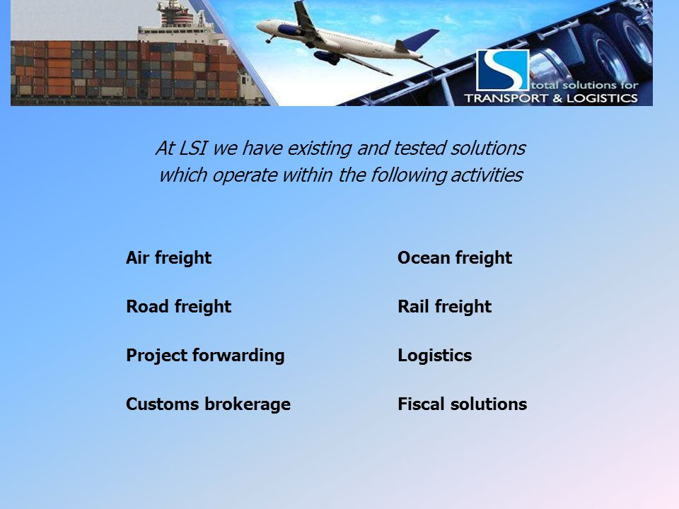 LSI Solutions At LSI we have existing and tested solutions which operate within the following activities Air freightOcean freight Road freightRail fre