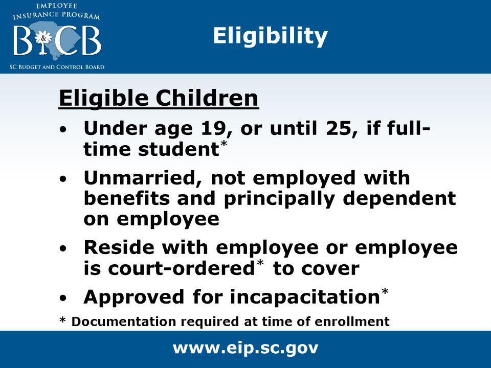 Eligibility Eligible Children Under age 19, or until 25, if full- time student * Unmarried, not employed with benefits and principally dependent on em