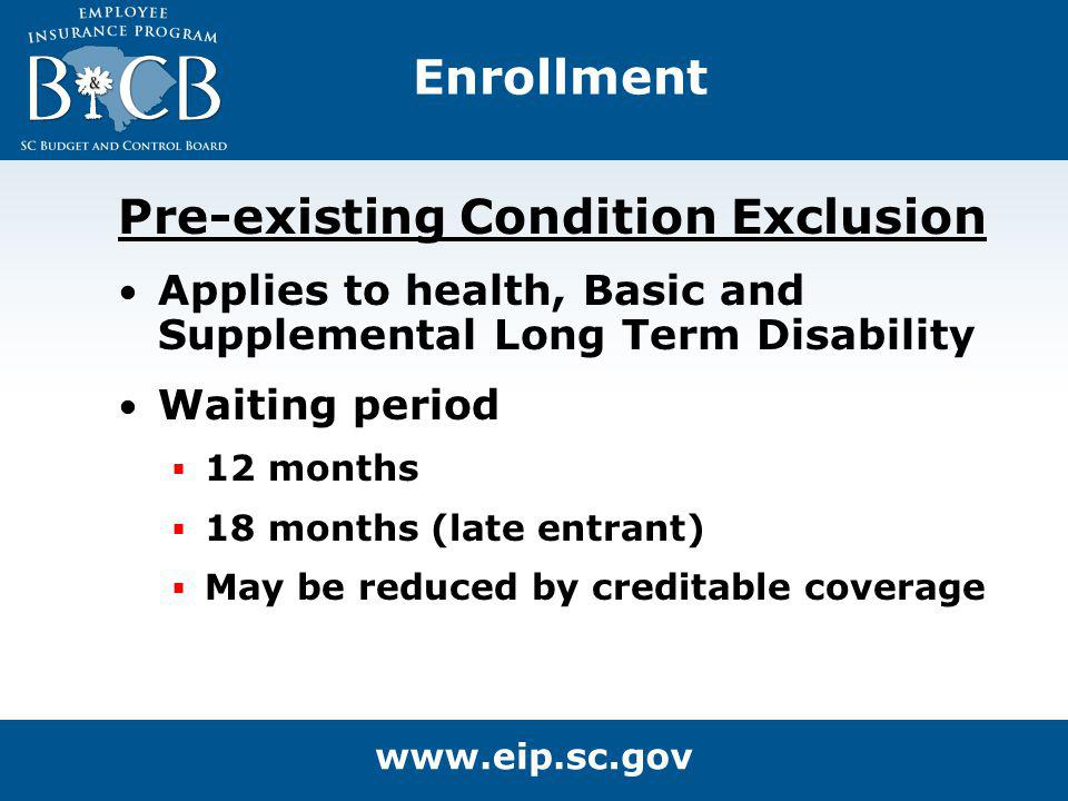 Enrollment Pre-existing Condition Exclusion Applies to health, Basic and Supplemental Long Term Disability Waiting period 12 months 18 months (late en