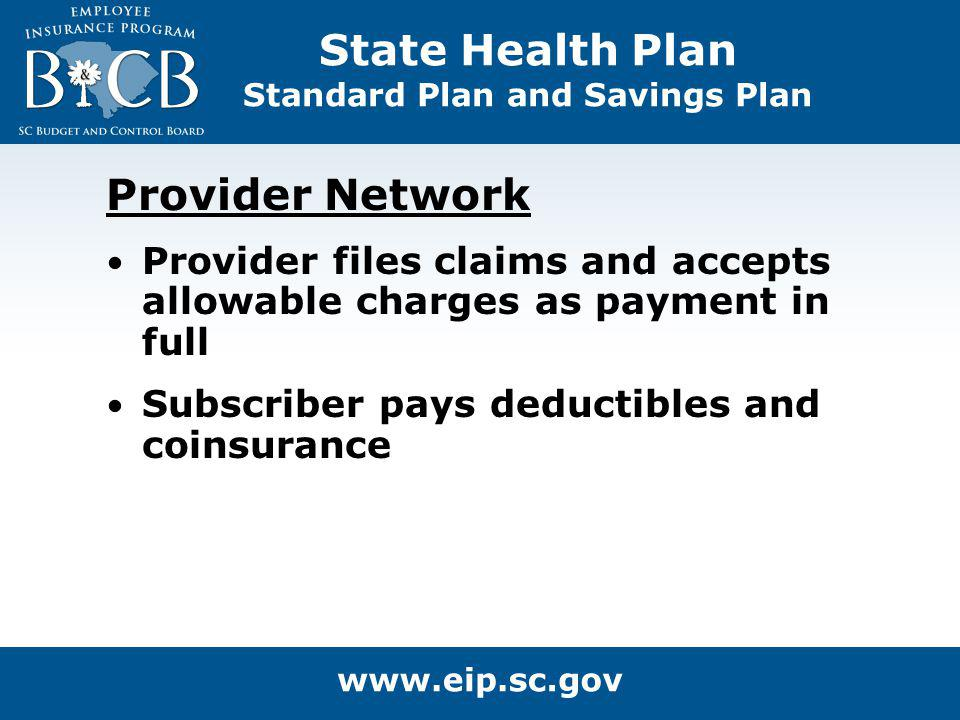 Provider Network Provider files claims and accepts allowable charges as payment in full Subscriber pays deductibles and coinsurance State Health Plan
