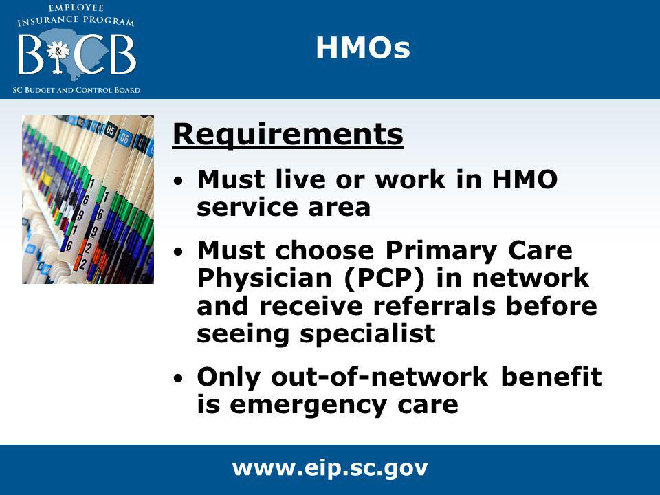 HMOs Requirements Must live or work in HMO service area Must choose Primary Care Physician (PCP) in network and receive referrals before seeing specia