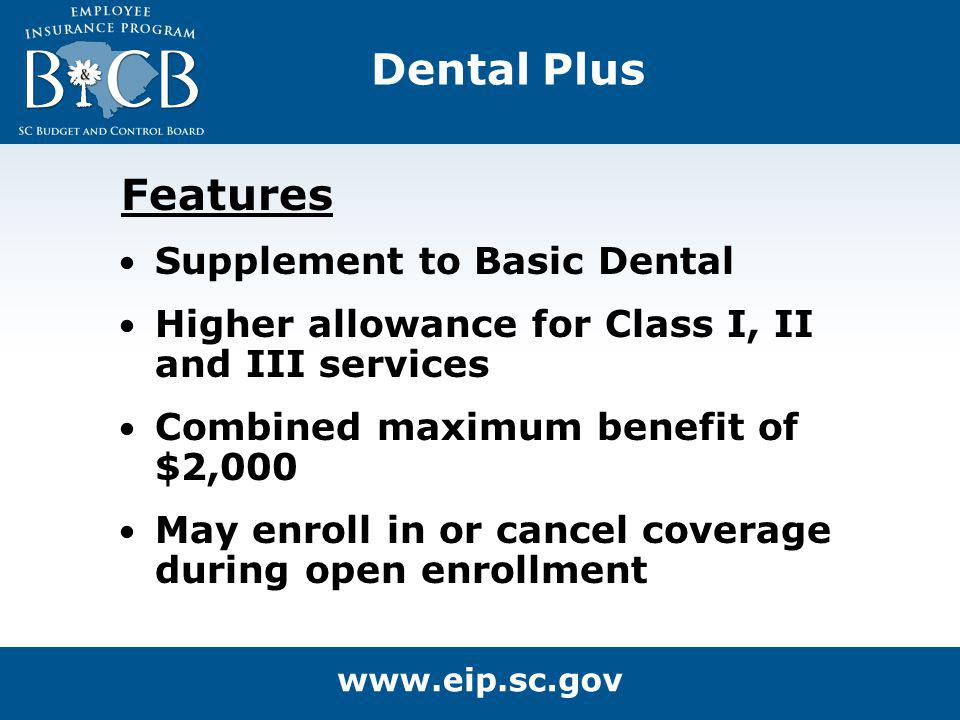 Dental Plus Features Supplement to Basic Dental Higher allowance for Class I, II and III services Combined maximum benefit of $2,000 May enroll in or