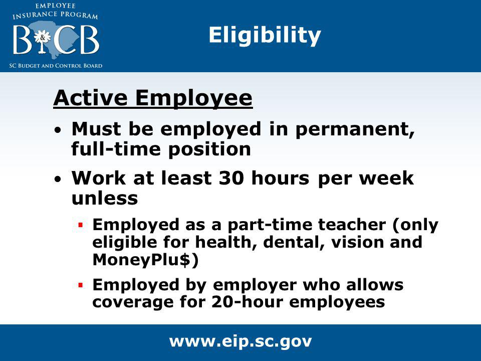 Active Employee Must be employed in permanent, full-time position Work at least 30 hours per week unless Employed as a part-time teacher (only eligibl