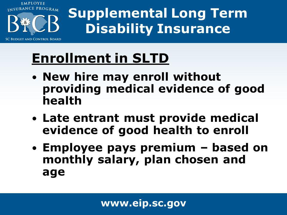 Supplemental Long Term Disability Insurance Enrollment in SLTD New hire may enroll without providing medical evidence of good health Late entrant must