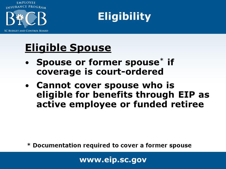 Eligible Spouse Spouse or former spouse * if coverage is court-ordered Cannot cover spouse who is eligible for benefits through EIP as active employee