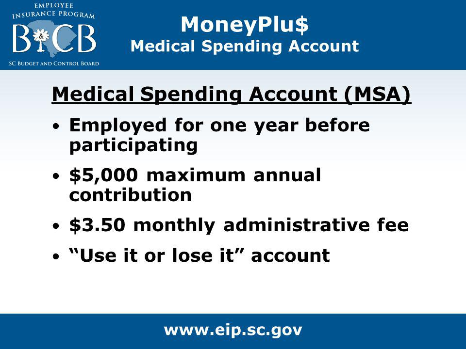 MoneyPlu$ Medical Spending Account Medical Spending Account (MSA) Employed for one year before participating $5,000 maximum annual contribution $3.50