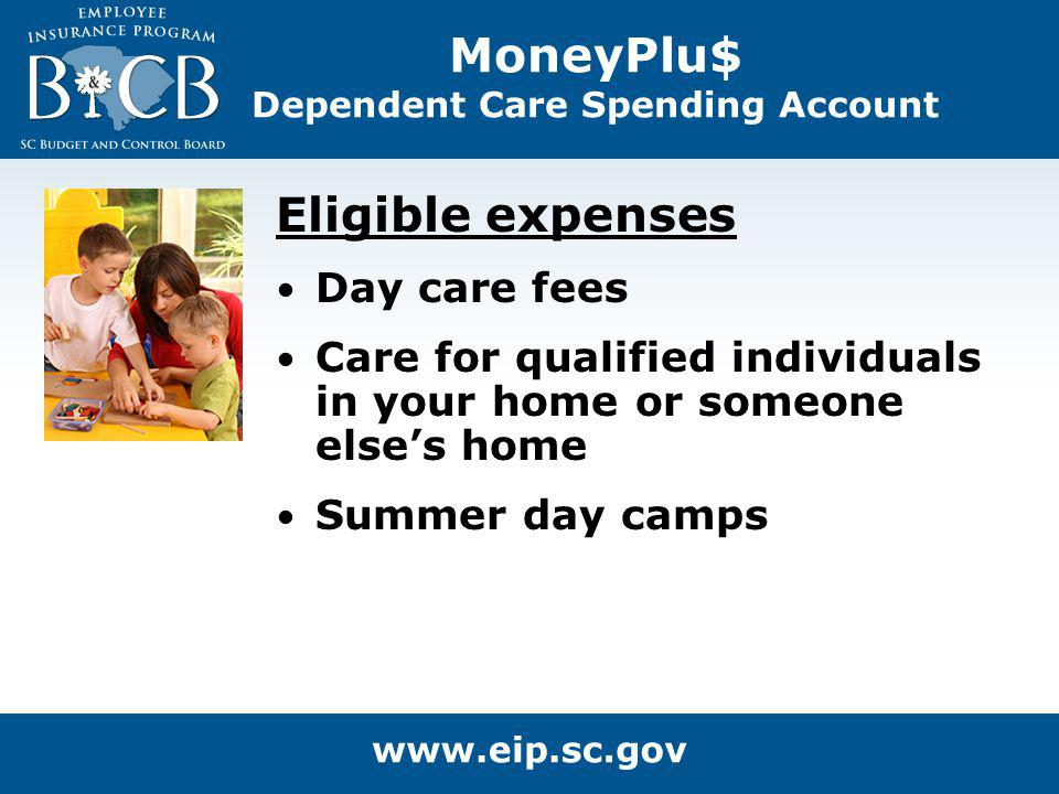 MoneyPlu$ Dependent Care Spending Account Eligible expenses Day care fees Care for qualified individuals in your home or someone elses home Summer day