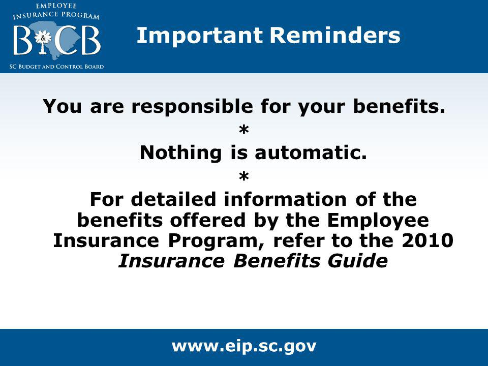 Important Reminders You are responsible for your benefits. * Nothing is automatic. * For detailed information of the benefits offered by the Employee