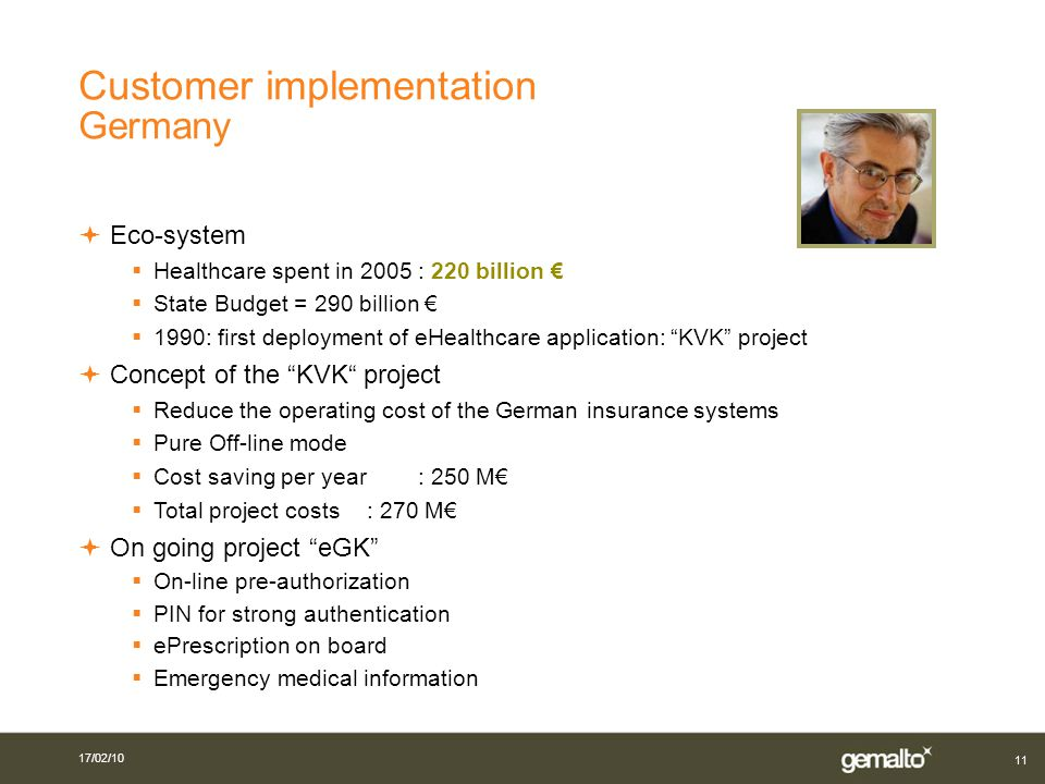 11 Eco-system Healthcare spent in 2005 : 220 billion State Budget = 290 billion 1990: first deployment of eHealthcare application: KVK project Concept of the KVK project Reduce the operating cost of the German insurance systems Pure Off-line mode Cost saving per year : 250 M Total project costs : 270 M On going project eGK On-line pre-authorization PIN for strong authentication ePrescription on board Emergency medical information Customer implementation Germany 17/02/10