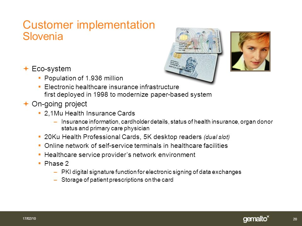 20 Customer implementation Slovenia Eco-system Population of 1.936 million Electronic healthcare insurance infrastructure first deployed in 1998 to modernize paper-based system On-going project 2,1Mu Health Insurance Cards –Insurance information, cardholder details, status of health insurance, organ donor status and primary care physician 20Ku Health Professional Cards, 5K desktop readers (dual slot) Online network of self-service terminals in healthcare facilities Healthcare service providers network environment Phase 2 –PKI digital signature function for electronic signing of data exchanges –Storage of patient prescriptions on the card 17/02/10
