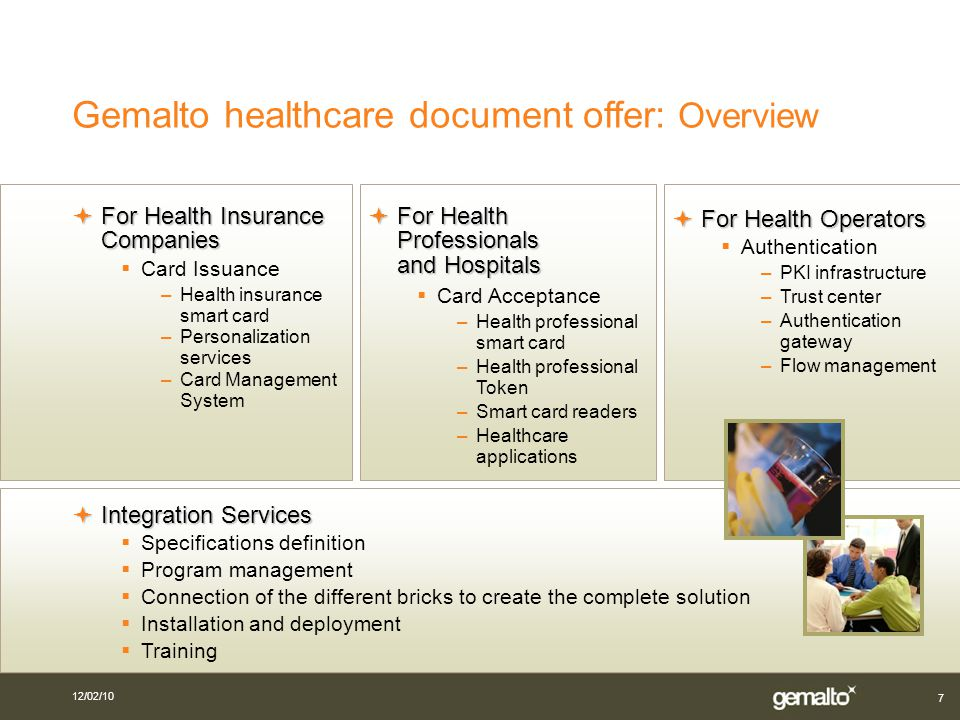 12/02/10 7 Gemalto healthcare document offer: Overview For Health Professionals and Hospitals For Health Professionals and Hospitals Card Acceptance –Health professional smart card –Health professional Token –Smart card readers –Healthcare applications For Health Operators For Health Operators Authentication –PKI infrastructure –Trust center –Authentication gateway –Flow management Integration Services Integration Services Specifications definition Program management Connection of the different bricks to create the complete solution Installation and deployment Training For Health Insurance Companies For Health Insurance Companies Card Issuance –Health insurance smart card –Personalization services –Card Management System