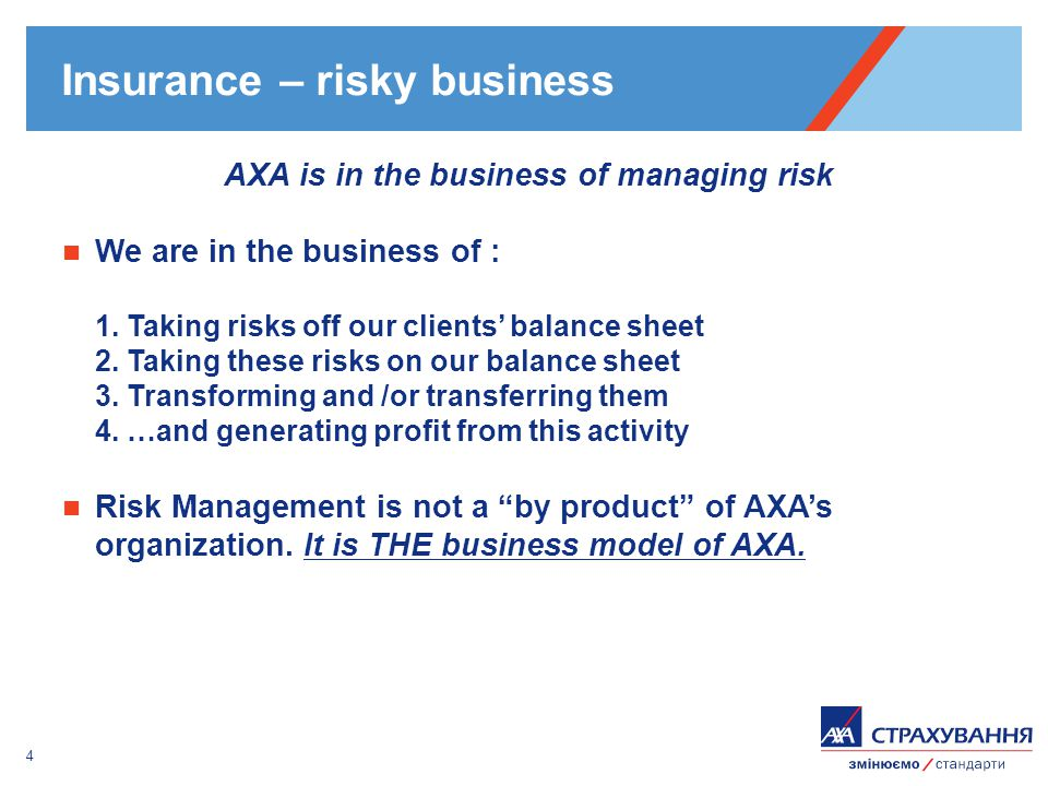 4 Insurance – risky business AXA is in the business of managing risk We are in the business of : 1. Taking risks off our clients balance sheet 2. Taki