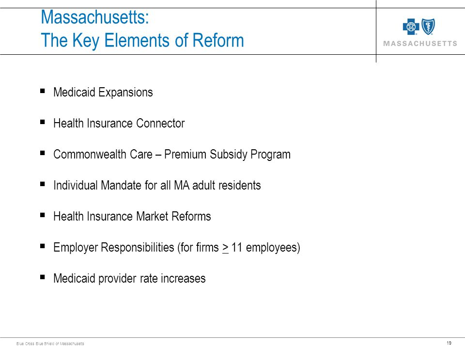 19 Blue Cross Blue Shield of Massachusetts Massachusetts: The Key Elements of Reform Medicaid Expansions Health Insurance Connector Commonwealth Care