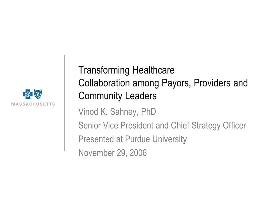 Transforming Healthcare Collaboration among Payors, Providers and Community Leaders Vinod K. Sahney, PhD Senior Vice President and Chief Strategy Offi