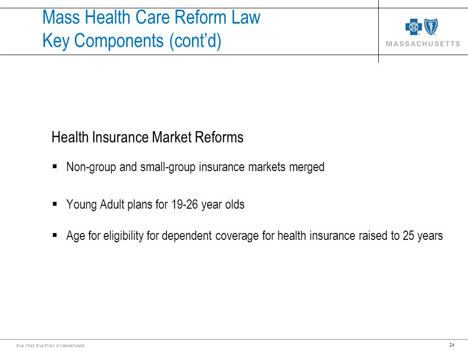24 Blue Cross Blue Shield of Massachusetts Mass Health Care Reform Law Key Components (contd) Health Insurance Market Reforms Non-group and small-grou