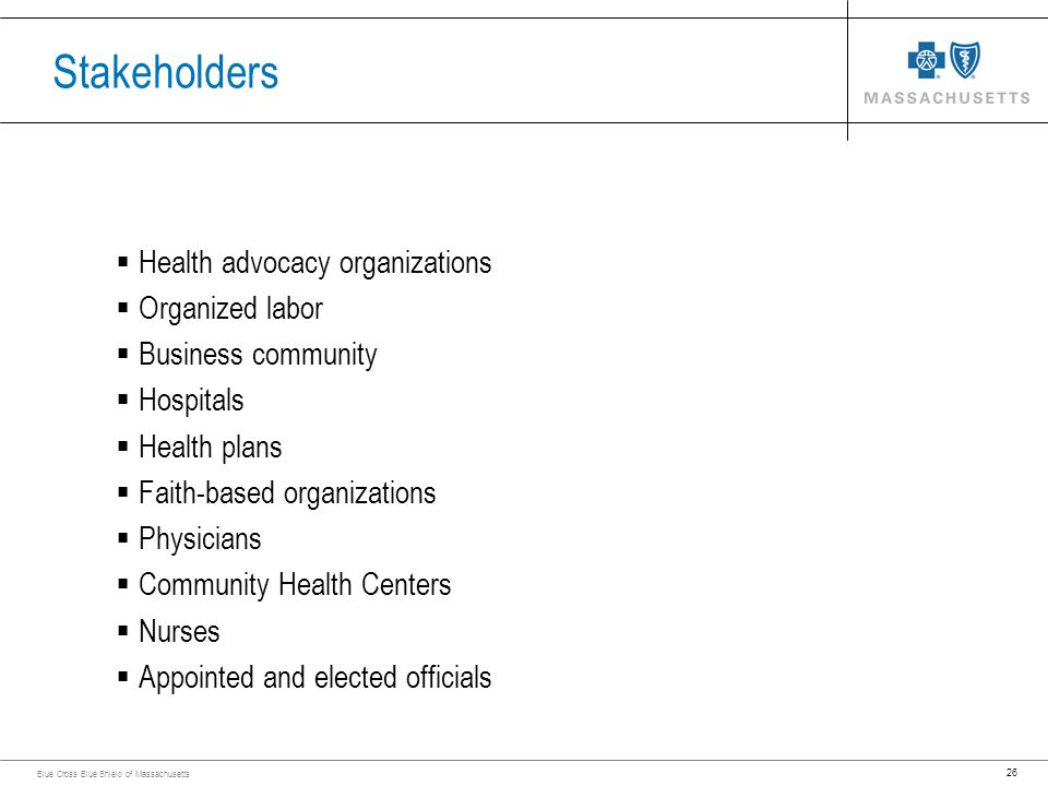 26 Blue Cross Blue Shield of Massachusetts Stakeholders Health advocacy organizations Organized labor Business community Hospitals Health plans Faith-