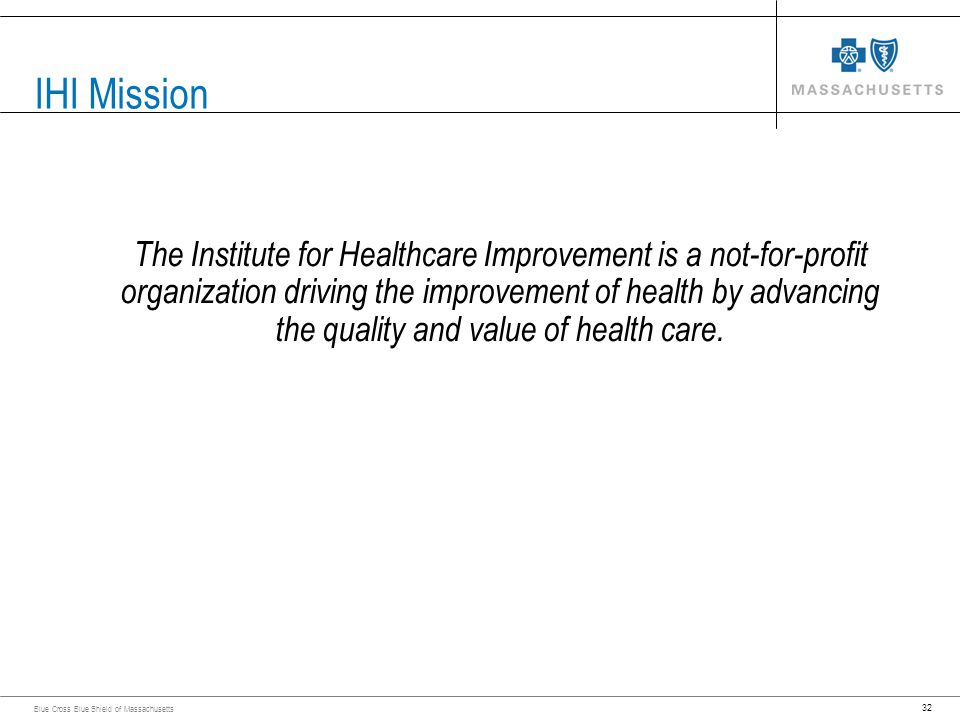 32 Blue Cross Blue Shield of Massachusetts IHI Mission The Institute for Healthcare Improvement is a not-for-profit organization driving the improveme