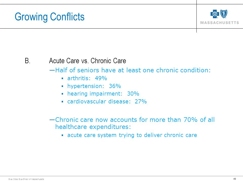49 Blue Cross Blue Shield of Massachusetts B.Acute Care vs. Chronic Care Half of seniors have at least one chronic condition: arthritis: 49% hypertens