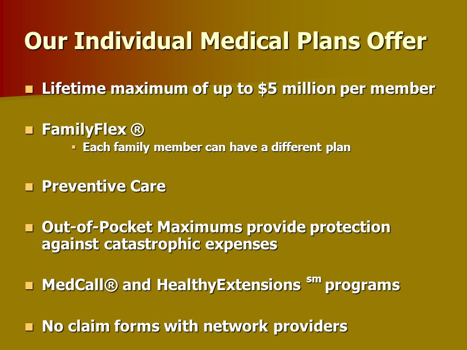 Six (6) UniCare PPO Plans offering the following deductibles: Six (6) UniCare PPO Plans offering the following deductibles: –$5,000- $1,500 –$3,000- $1,000 –$2,000- $ 500 The UniCare Saver 2000 Plan The UniCare Saver 2000 Plan Four (4) High Deductible Health Insurance Plans (HDHP) for Health Savings Accounts (HSAs) Four (4) High Deductible Health Insurance Plans (HDHP) for Health Savings Accounts (HSAs) Dental Plans Dental Plans Term Life Coverage Term Life Coverage Individual Plan Choices