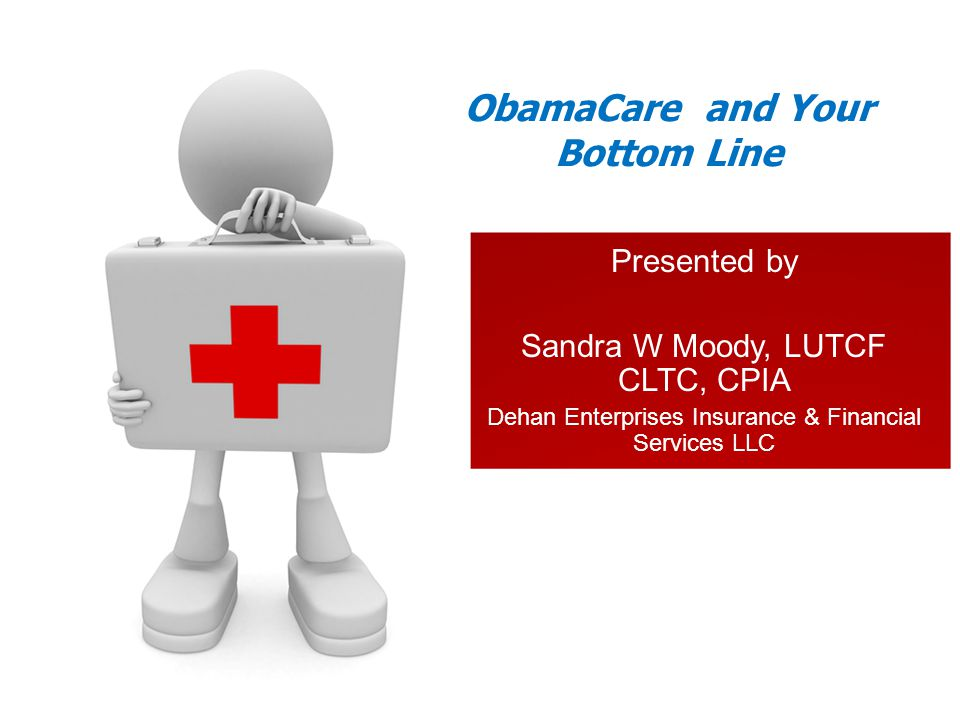 Presented by Sandra W Moody, LUTCF CLTC, CPIA Dehan Enterprises Insurance & Financial Services LLC ObamaCare and Your Bottom Line
