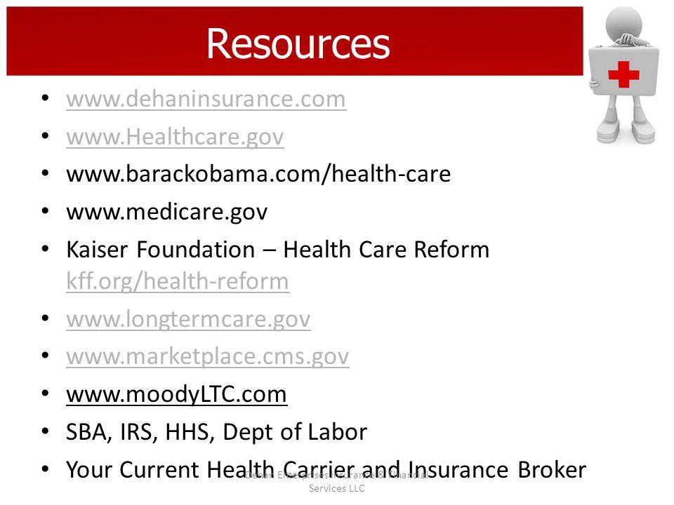 Resources www.dehaninsurance.com www.Healthcare.gov www.barackobama.com/health-care www.medicare.gov Kaiser Foundation – Health Care Reform kff.org/health-reform kff.org/health-reform www.longtermcare.gov www.marketplace.cms.gov www.moodyLTC.com SBA, IRS, HHS, Dept of Labor Your Current Health Carrier and Insurance Broker Dehan Enterprises Insurance & Financial Services LLC