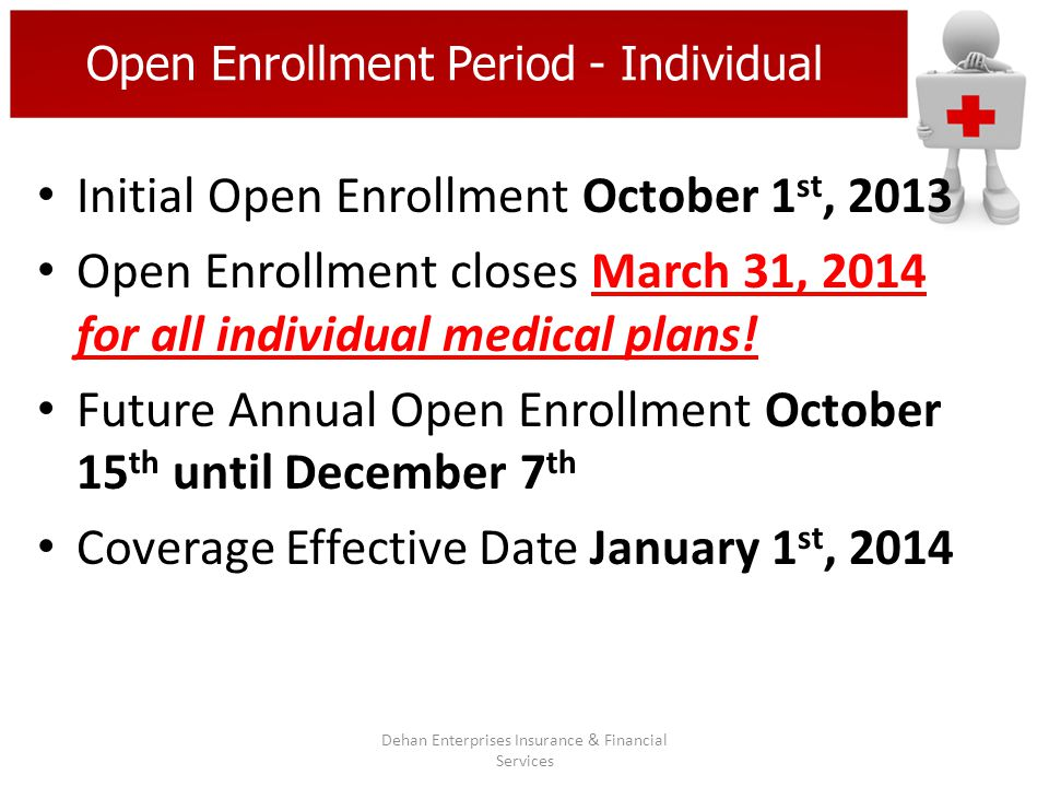 Open Enrollment Period - Individual Initial Open Enrollment October 1 st, 2013 Open Enrollment closes March 31, 2014 for all individual medical plans!