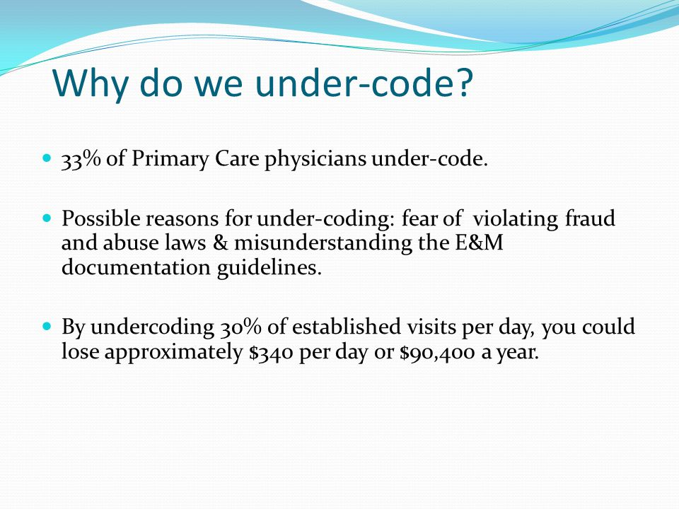 Why do we under-code? 33% of Primary Care physicians under-code. Possible reasons for under-coding: fear of violating fraud and abuse laws & misunders