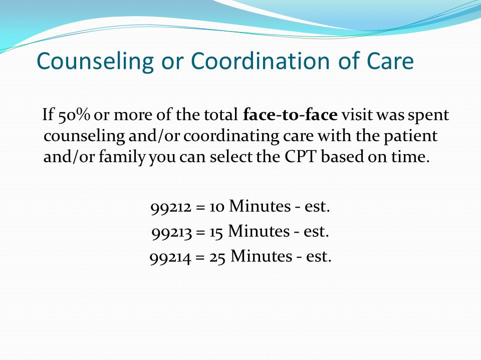 Counseling or Coordination of Care If 50% or more of the total face-to-face visit was spent counseling and/or coordinating care with the patient and/o