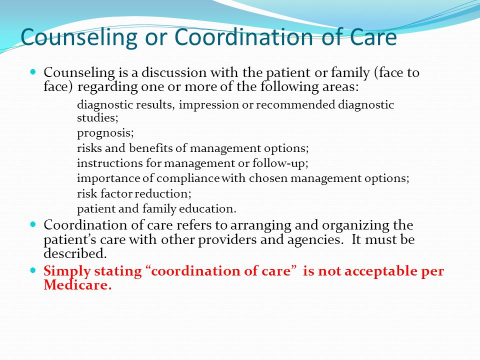 Counseling or Coordination of Care Counseling is a discussion with the patient or family (face to face) regarding one or more of the following areas: