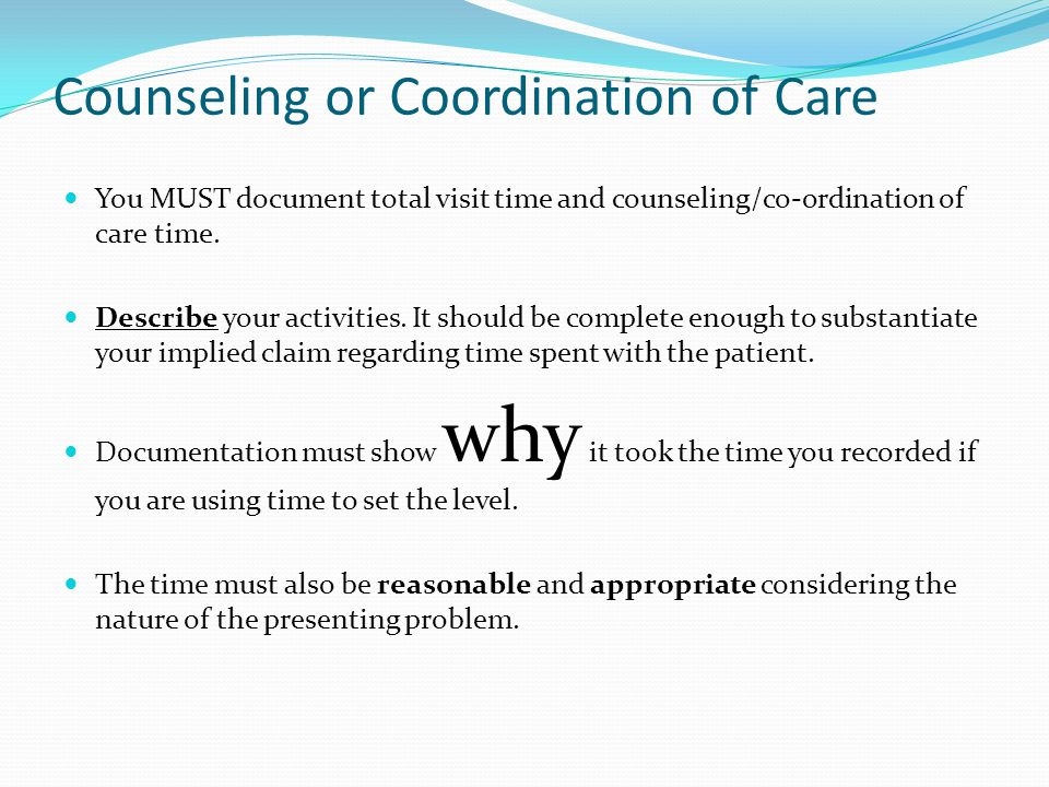 Counseling or Coordination of Care You MUST document total visit time and counseling/co-ordination of care time. Describe your activities. It should b