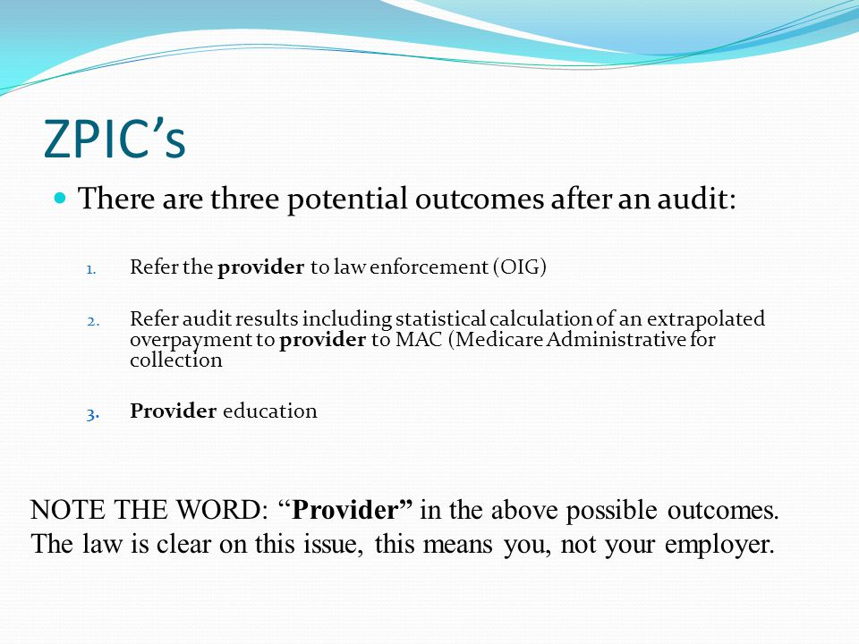 ZPICs There are three potential outcomes after an audit: 1. Refer the provider to law enforcement (OIG) 2. Refer audit results including statistical c