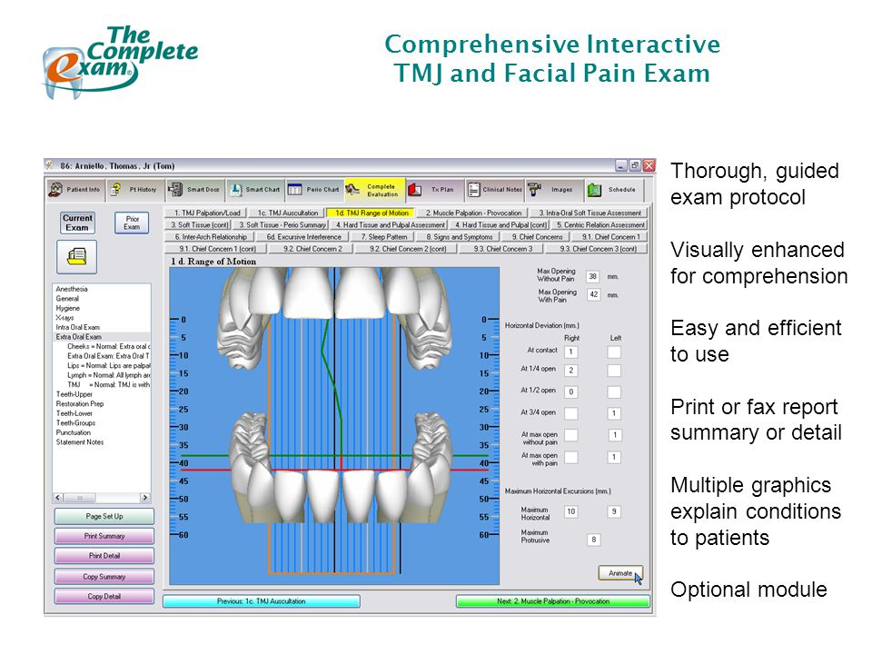 Comprehensive Interactive TMJ and Facial Pain Exam Thorough, guided exam protocol Visually enhanced for comprehension Easy and efficient to use Print or fax report summary or detail Multiple graphics explain conditions to patients Optional module