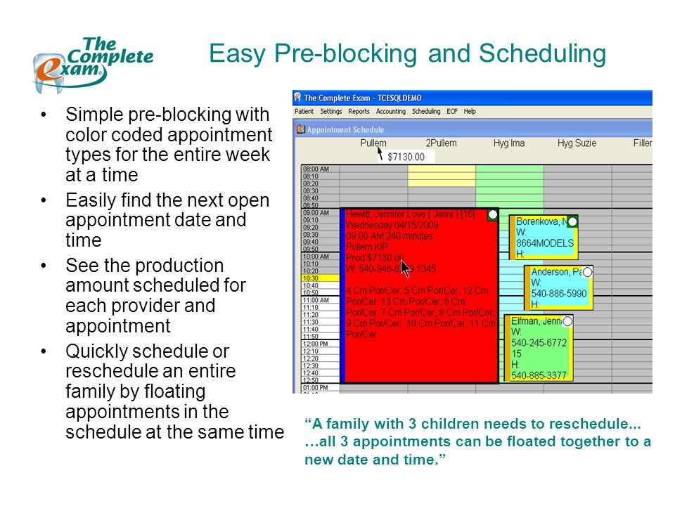 Easy Pre-blocking and Scheduling Simple pre-blocking with color coded appointment types for the entire week at a time Easily find the next open appointment date and time See the production amount scheduled for each provider and appointment Quickly schedule or reschedule an entire family by floating appointments in the schedule at the same time A family with 3 children needs to reschedule...