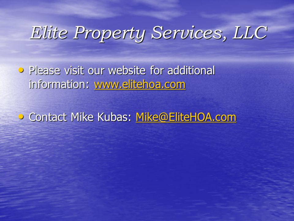 Please visit our website for additional information: www.elitehoa.com Please visit our website for additional information: www.elitehoa.comwww.elitehoa.com Contact Mike Kubas: Mike@EliteHOA.com Contact Mike Kubas: Mike@EliteHOA.comMike@EliteHOA.com Elite Property Services, LLC