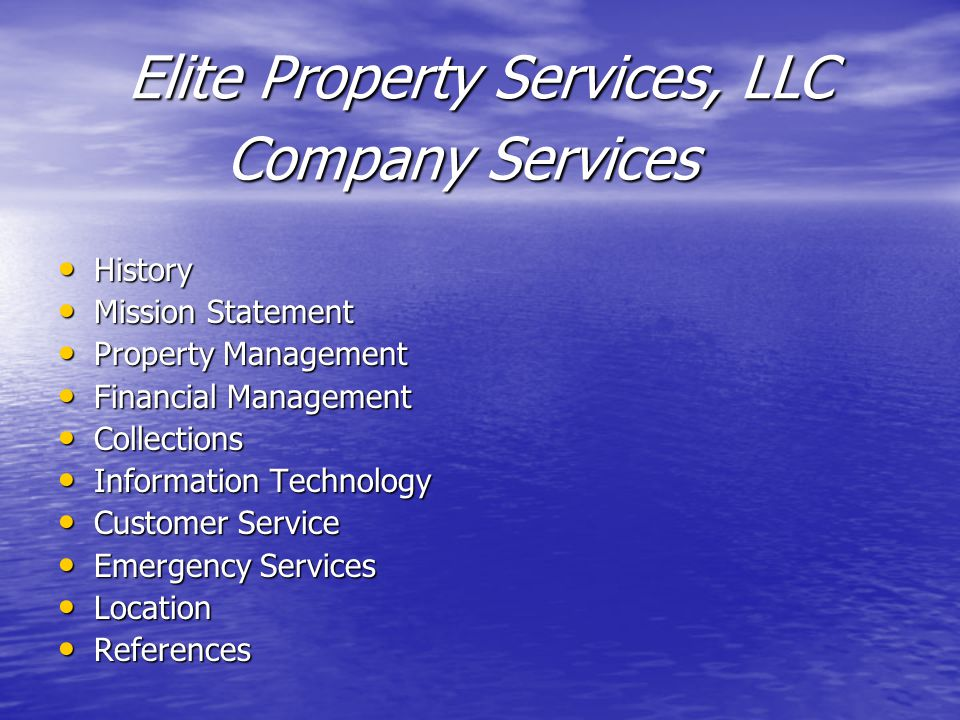 History History Mission Statement Mission Statement Property Management Property Management Financial Management Financial Management Collections Collections Information Technology Information Technology Customer Service Customer Service Emergency Services Emergency Services Location Location References References Company Services Elite Property Services, LLC