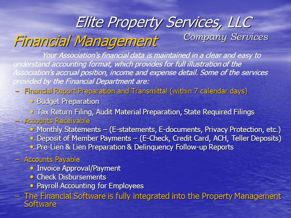 Company Services Elite Property Services, LLC –Financial Report Preparation and Transmittal (within 7 calendar days) Budget Preparation Budget Preparation Tax Return Filing, Audit Material Preparation, State Required Filings Tax Return Filing, Audit Material Preparation, State Required Filings –Accounts Receivable Monthly Statements – (E-statements, E-documents, Privacy Protection, etc.) Monthly Statements – (E-statements, E-documents, Privacy Protection, etc.) Deposit of Member Payments – (E-Check, Credit Card, ACH, Teller Deposits) Deposit of Member Payments – (E-Check, Credit Card, ACH, Teller Deposits) Pre-Lien & Lien Preparation & Delinquency Follow-up Reports Pre-Lien & Lien Preparation & Delinquency Follow-up Reports –Accounts Payable Invoice Approval/Payment Invoice Approval/Payment Check Disbursements Check Disbursements Payroll Accounting for Employees Payroll Accounting for Employees –The Financial Software is fully integrated into the Property Management Software Your Association s financial data is maintained in a clear and easy to understand accounting format, which provides for full illustration of the Association s accrual position, income and expense detail.