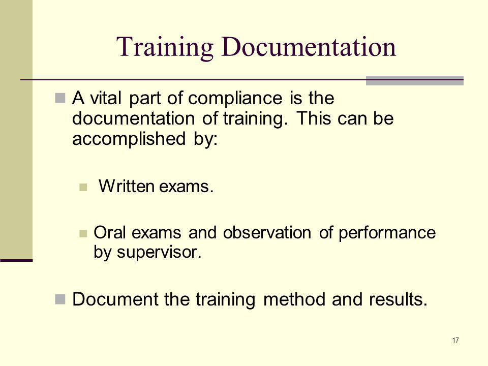 17 Training Documentation A vital part of compliance is the documentation of training. This can be accomplished by: Written exams. Oral exams and obse