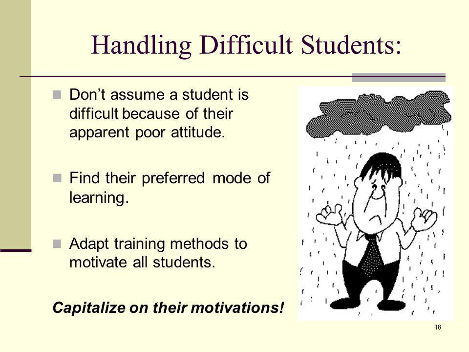 18 Handling Difficult Students: Dont assume a student is difficult because of their apparent poor attitude.