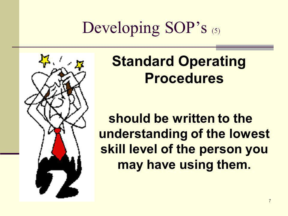 7 Developing SOPs (5) Standard Operating Procedures should be written to the understanding of the lowest skill level of the person you may have using them.