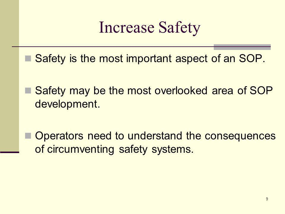 9 Increase Safety Safety is the most important aspect of an SOP. Safety may be the most overlooked area of SOP development. Operators need to understa