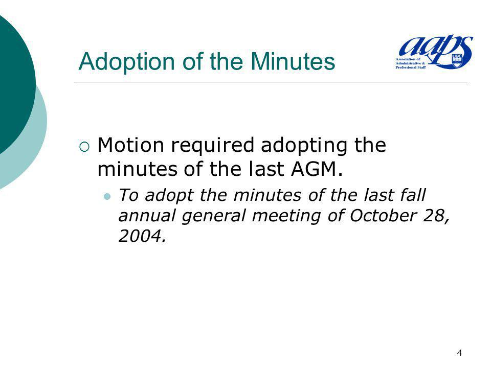 4 Adoption of the Minutes Motion required adopting the minutes of the last AGM. To adopt the minutes of the last fall annual general meeting of Octobe