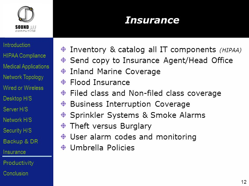 HIPAA Compliance Introduction Medical Applications Network Topology Wired or Wireless Desktop H/S Server H/S Network H/S Security H/S Backup & DR Insurance Conclusion Productivity 12 Insurance Inventory & catalog all IT components (HIPAA) Send copy to Insurance Agent/Head Office Inland Marine Coverage Flood Insurance Filed class and Non-filed class coverage Business Interruption Coverage Sprinkler Systems & Smoke Alarms Theft versus Burglary User alarm codes and monitoring Umbrella Policies